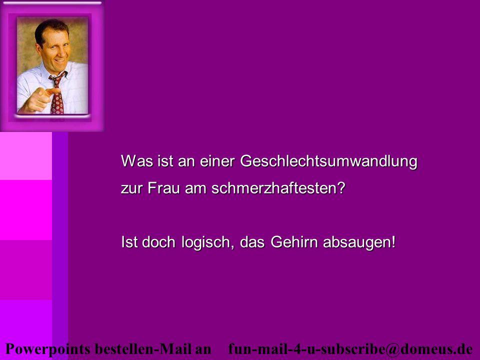 Powerpoints bestellen-Mail an fun-mail-4-u-subscribe@domeus.de Was ist an einer Geschlechtsumwandlung zur Frau am schmerzhaftesten? Ist doch logisch,