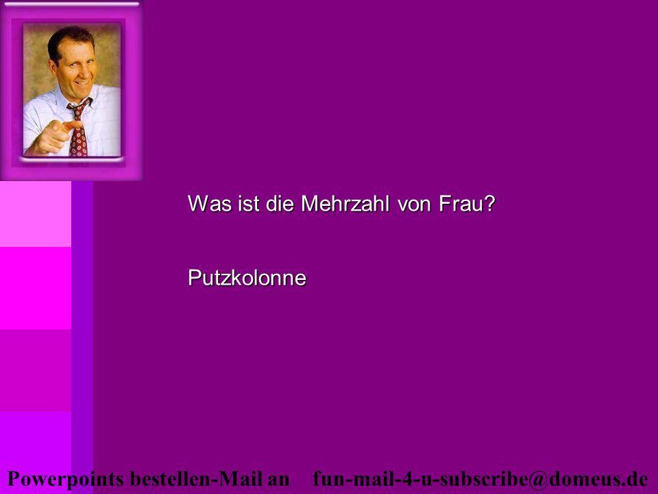 Powerpoints bestellen-Mail an fun-mail-4-u-subscribe@domeus.de Was ist die Mehrzahl von Frau? Putzkolonne