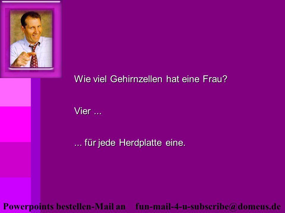 Powerpoints bestellen-Mail an fun-mail-4-u-subscribe@domeus.de Wie viel Gehirnzellen hat eine Frau? Vier...... für jede Herdplatte eine.