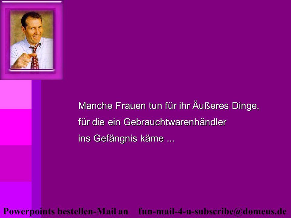 Powerpoints bestellen-Mail an fun-mail-4-u-subscribe@domeus.de Manche Frauen tun für ihr Äußeres Dinge, für die ein Gebrauchtwarenhändler ins Gefängni