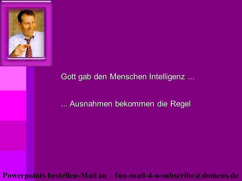 Powerpoints bestellen-Mail an fun-mail-4-u-subscribe@domeus.de Gott gab den Menschen Intelligenz...... Ausnahmen bekommen die Regel