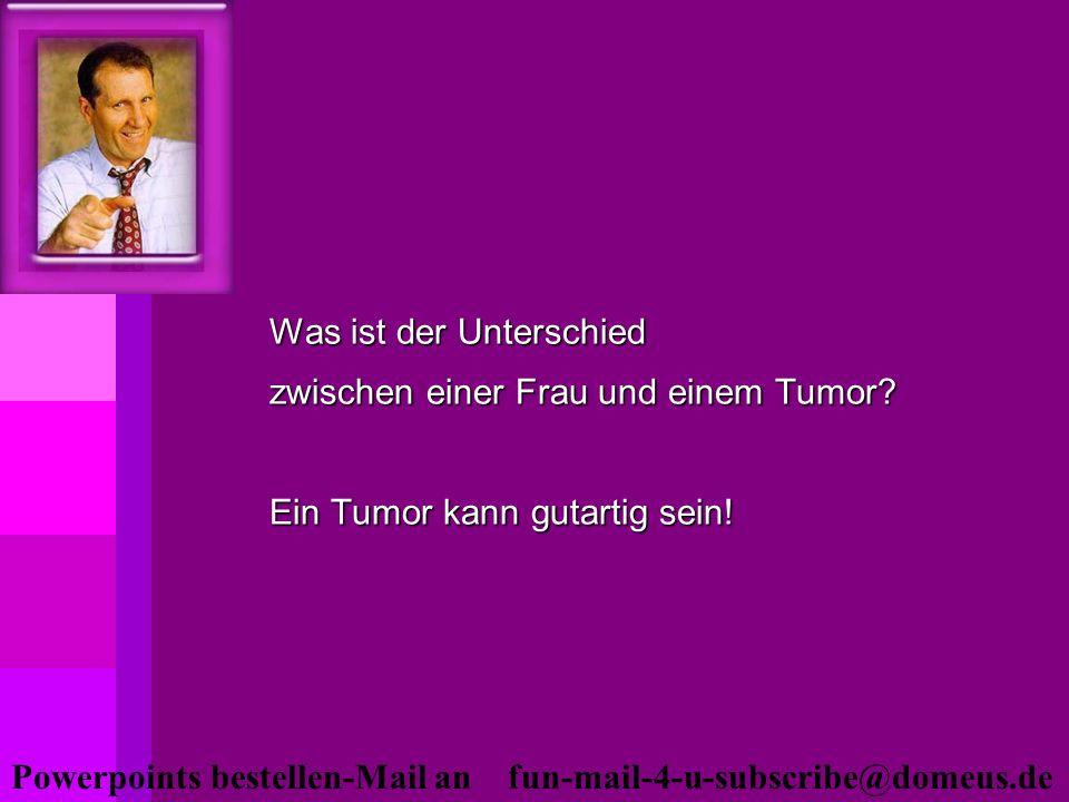 Powerpoints bestellen-Mail an fun-mail-4-u-subscribe@domeus.de Was ist der Unterschied zwischen einer Frau und einem Tumor? Ein Tumor kann gutartig se