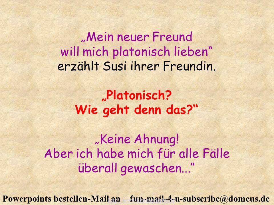 Powerpoints bestellen-Mail an fun-mail-4-u-subscribe@domeus.de Mein neuer Freund will mich platonisch lieben erzählt Susi ihrer Freundin. Platonisch?