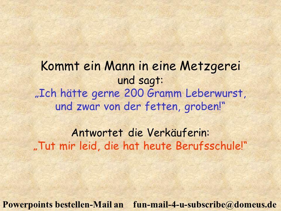 Powerpoints bestellen-Mail an fun-mail-4-u-subscribe@domeus.de Kommt ein Mann in eine Metzgerei und sagt: Ich hätte gerne 200 Gramm Leberwurst, und zw