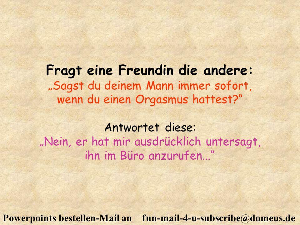 Powerpoints bestellen-Mail an fun-mail-4-u-subscribe@domeus.de Fragt eine Freundin die andere: Sagst du deinem Mann immer sofort, wenn du einen Orgasm