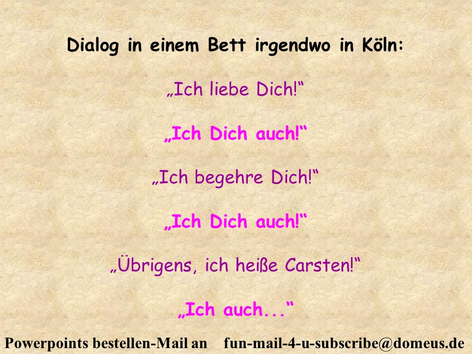 Powerpoints bestellen-Mail an fun-mail-4-u-subscribe@domeus.de Dialog in einem Bett irgendwo in Köln: Ich liebe Dich! Ich Dich auch! Ich begehre Dich!