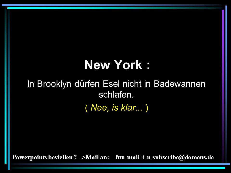 Powerpoints bestellen ? ->Mail an: fun-mail-4-u-subscribe@domeus.de New York : In Brooklyn dürfen Esel nicht in Badewannen schlafen. ( Nee, is klar...
