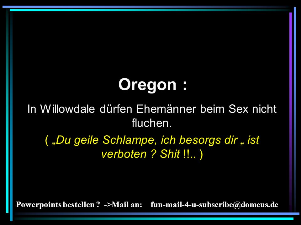 Powerpoints bestellen ? ->Mail an: fun-mail-4-u-subscribe@domeus.de Oregon : In Willowdale dürfen Ehemänner beim Sex nicht fluchen. ( Du geile Schlamp