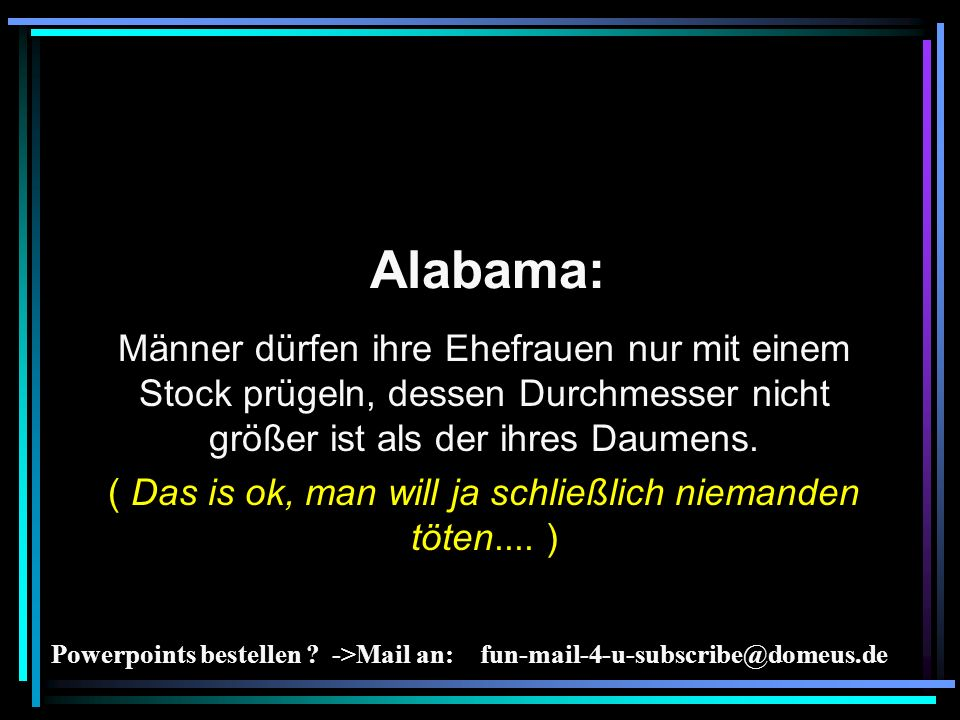 Powerpoints bestellen ? ->Mail an: fun-mail-4-u-subscribe@domeus.de Alabama: Männer dürfen ihre Ehefrauen nur mit einem Stock prügeln, dessen Durchmes