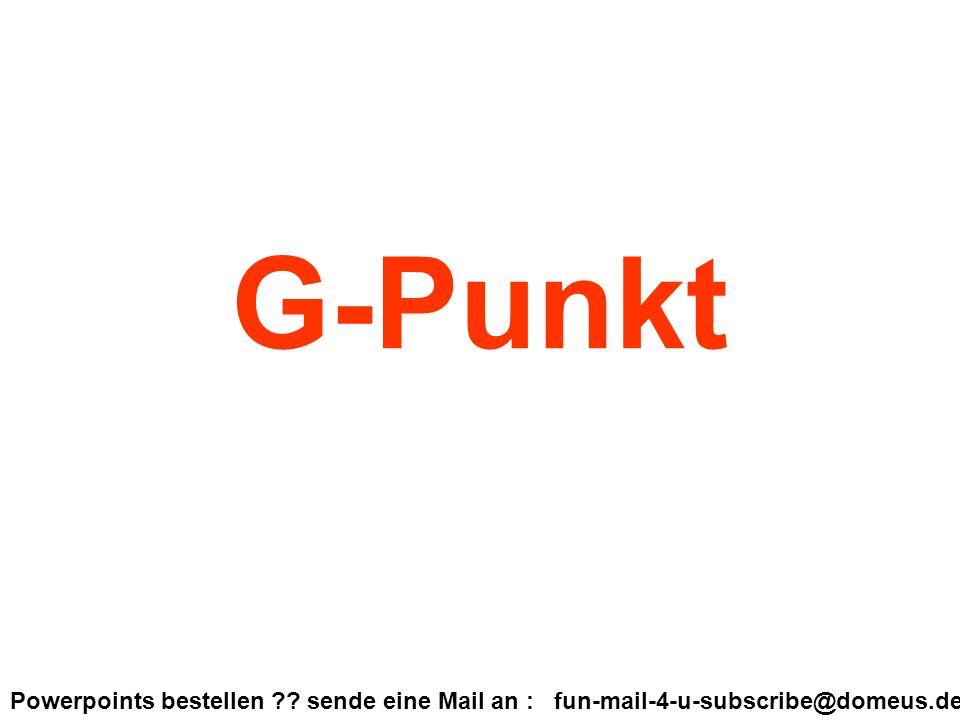 Powerpoints bestellen ?? sende eine Mail an : fun-mail-4-u-subscribe@domeus.de G-Punkt