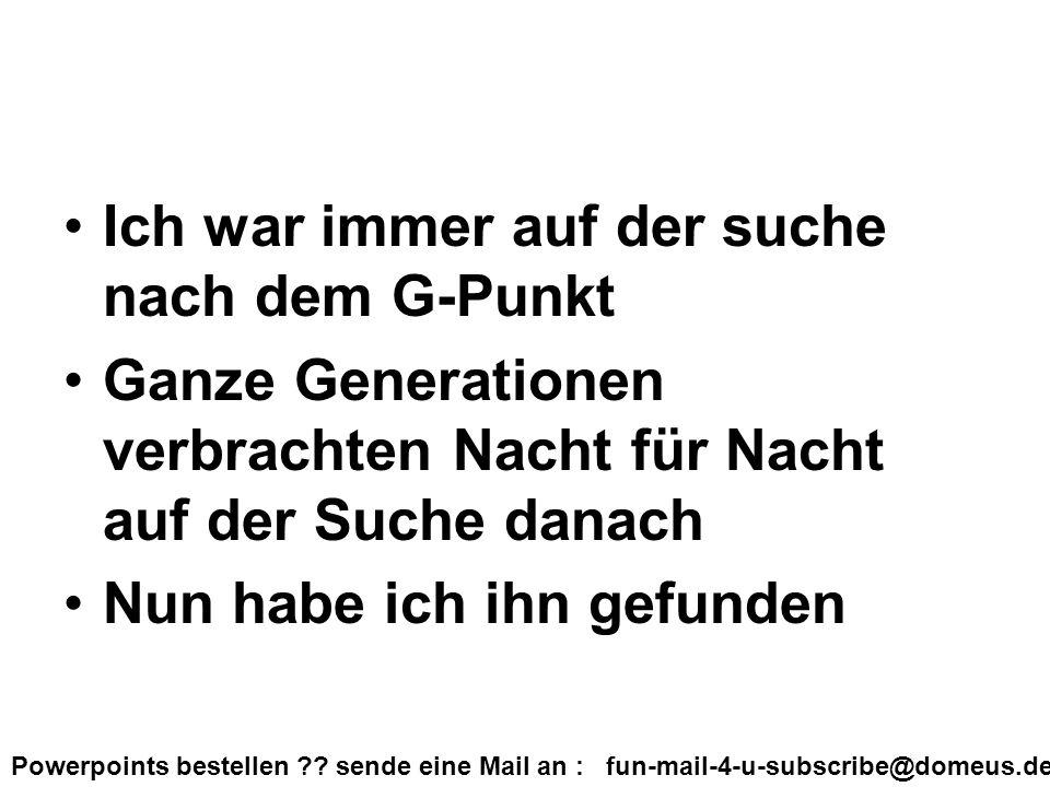 Powerpoints bestellen ?? sende eine Mail an : fun-mail-4-u-subscribe@domeus.de Ich war immer auf der suche nach dem G-Punkt Ganze Generationen verbrac