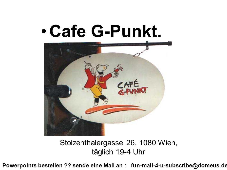 Powerpoints bestellen ?? sende eine Mail an : fun-mail-4-u-subscribe@domeus.de Cafe G-Punkt. Stolzenthalergasse 26, 1080 Wien, täglich 19-4 Uhr