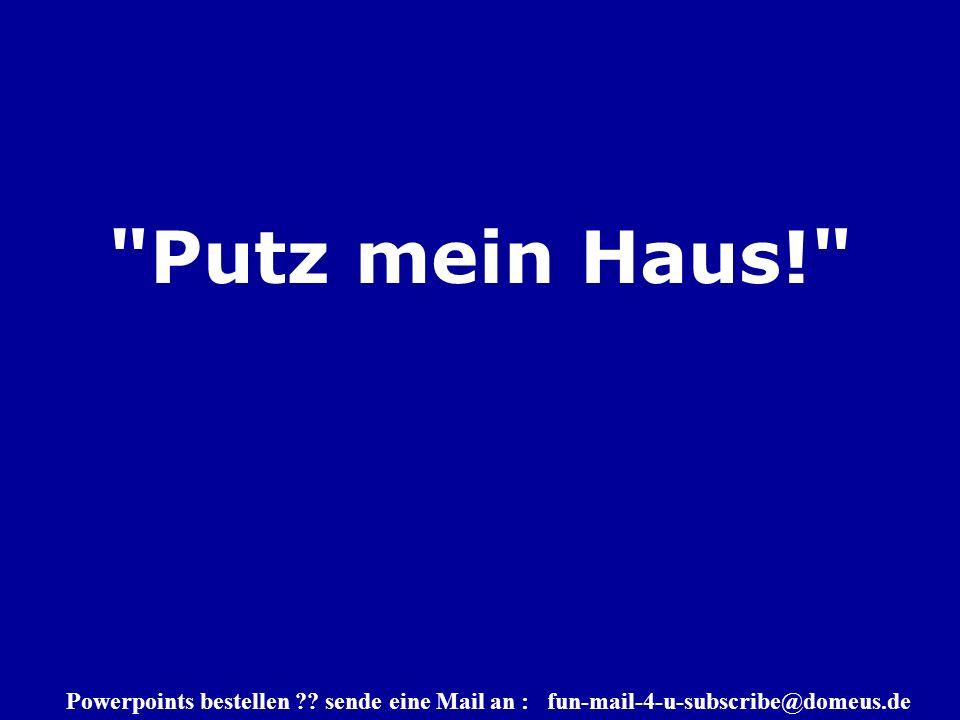 Powerpoints bestellen sende eine Mail an : fun-mail-4-u-subscribe@domeus.de Putz mein Haus!