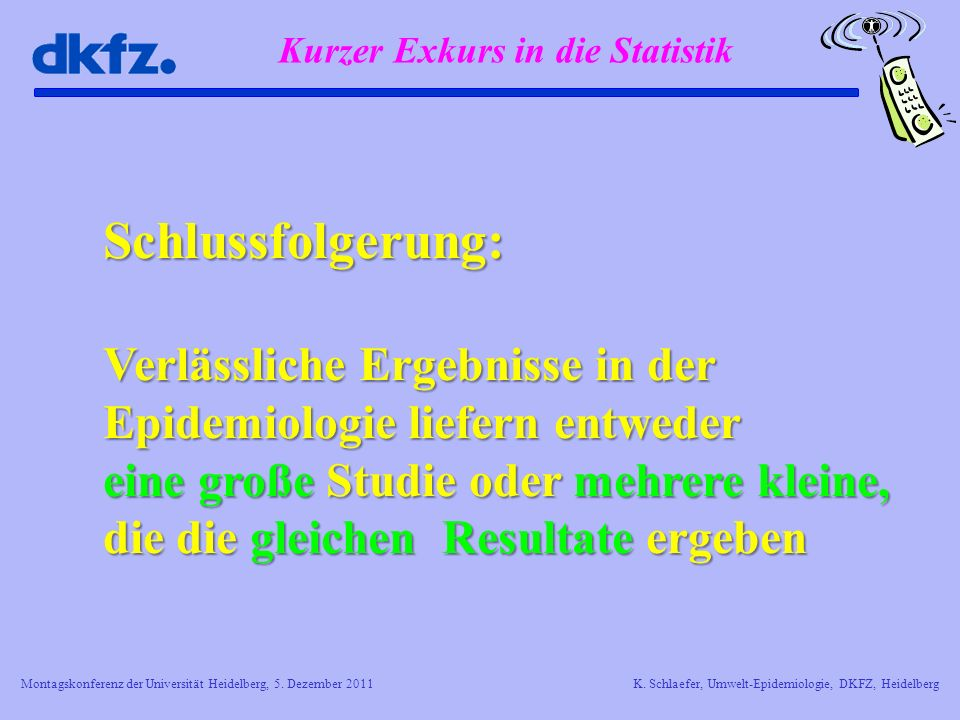 Montagskonferenz der Universität Heidelberg, 5. Dezember 2011K. Schlaefer, Umwelt-Epidemiologie, DKFZ, Heidelberg Schlussfolgerung: Verlässliche Ergeb