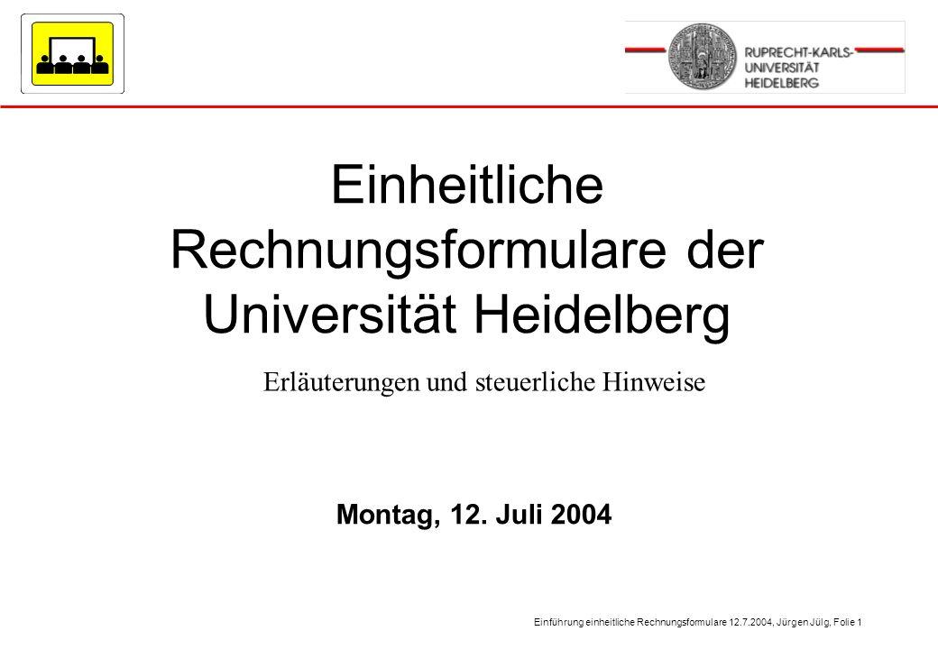 Einführung einheitliche Rechnungsformulare 12.7.2004, Jürgen Jülg, Folie 1 Montag, 12. Juli 2004 Einheitliche Rechnungsformulare der Universität Heide
