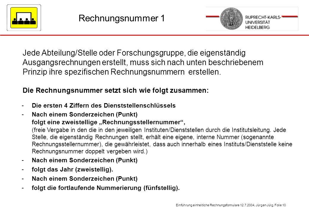 Einführung einheitliche Rechnungsformulare 12.7.2004, Jürgen Jülg, Folie 10 Rechnungsnummer 1 Jede Abteilung/Stelle oder Forschungsgruppe, die eigenst