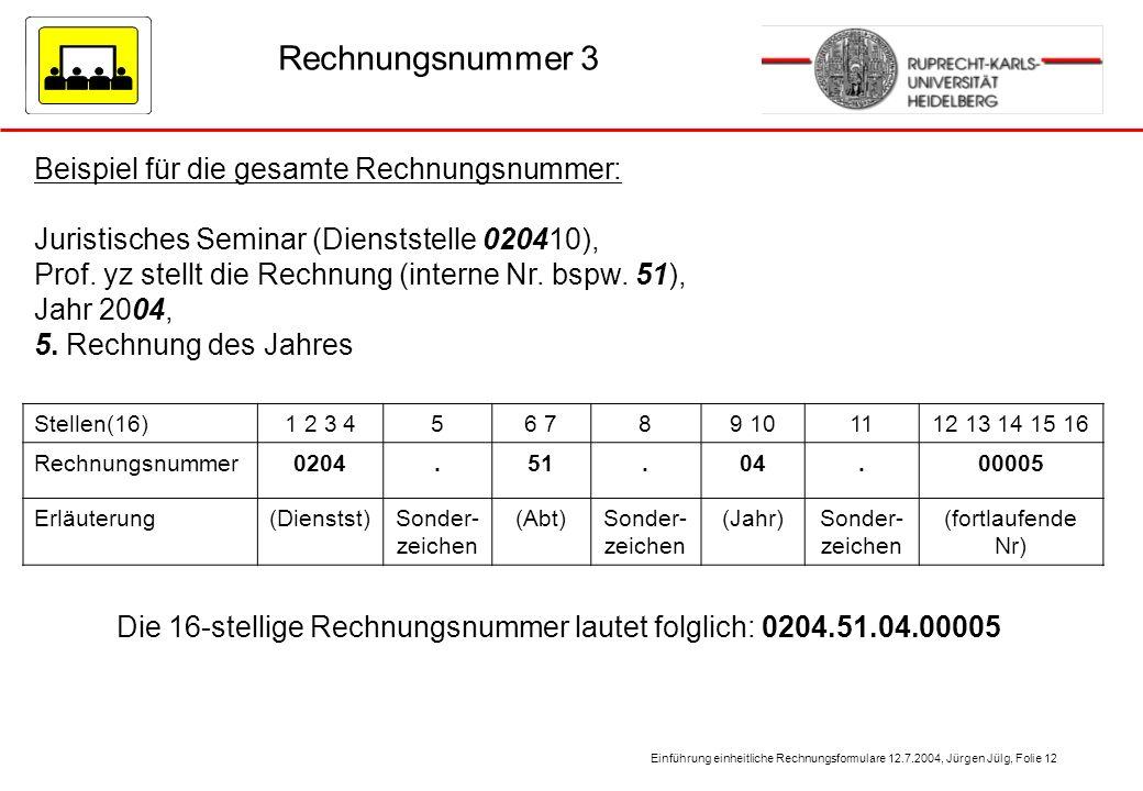 Einführung einheitliche Rechnungsformulare 12.7.2004, Jürgen Jülg, Folie 12 Rechnungsnummer 3 Beispiel für die gesamte Rechnungsnummer: Juristisches S