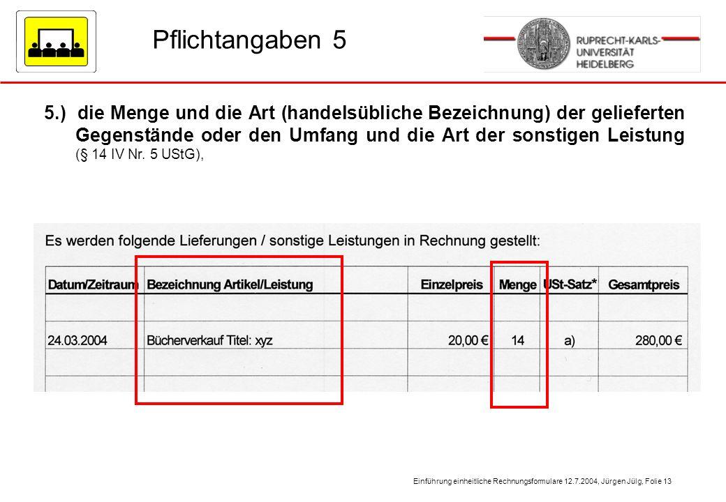 Einführung einheitliche Rechnungsformulare 12.7.2004, Jürgen Jülg, Folie 13 Pflichtangaben 5 5.) die Menge und die Art (handelsübliche Bezeichnung) de