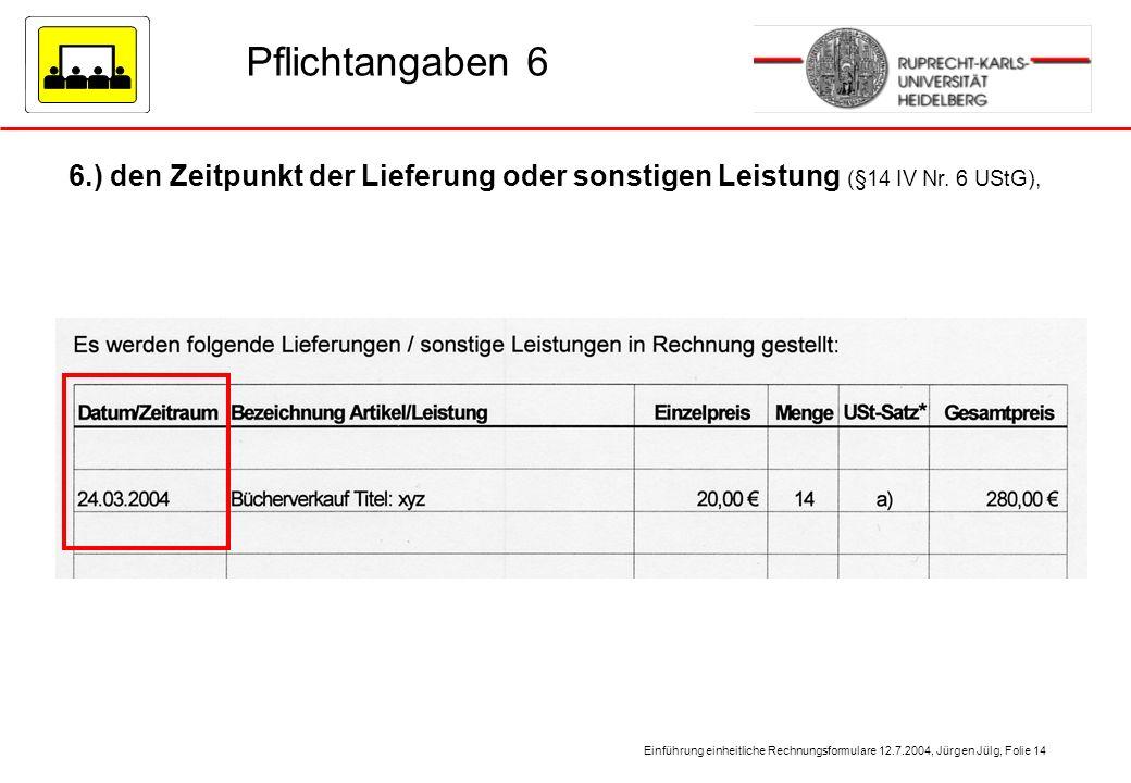 Einführung einheitliche Rechnungsformulare 12.7.2004, Jürgen Jülg, Folie 14 Pflichtangaben 6 6.) den Zeitpunkt der Lieferung oder sonstigen Leistung (
