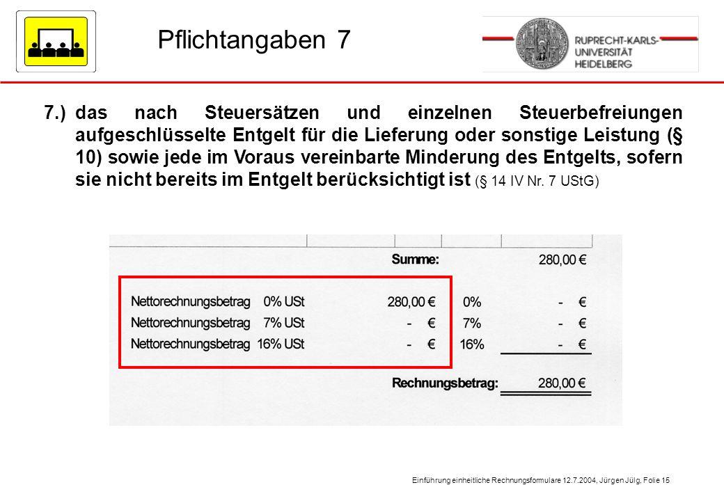 Einführung einheitliche Rechnungsformulare 12.7.2004, Jürgen Jülg, Folie 15 Pflichtangaben 7 7.)das nach Steuersätzen und einzelnen Steuerbefreiungen