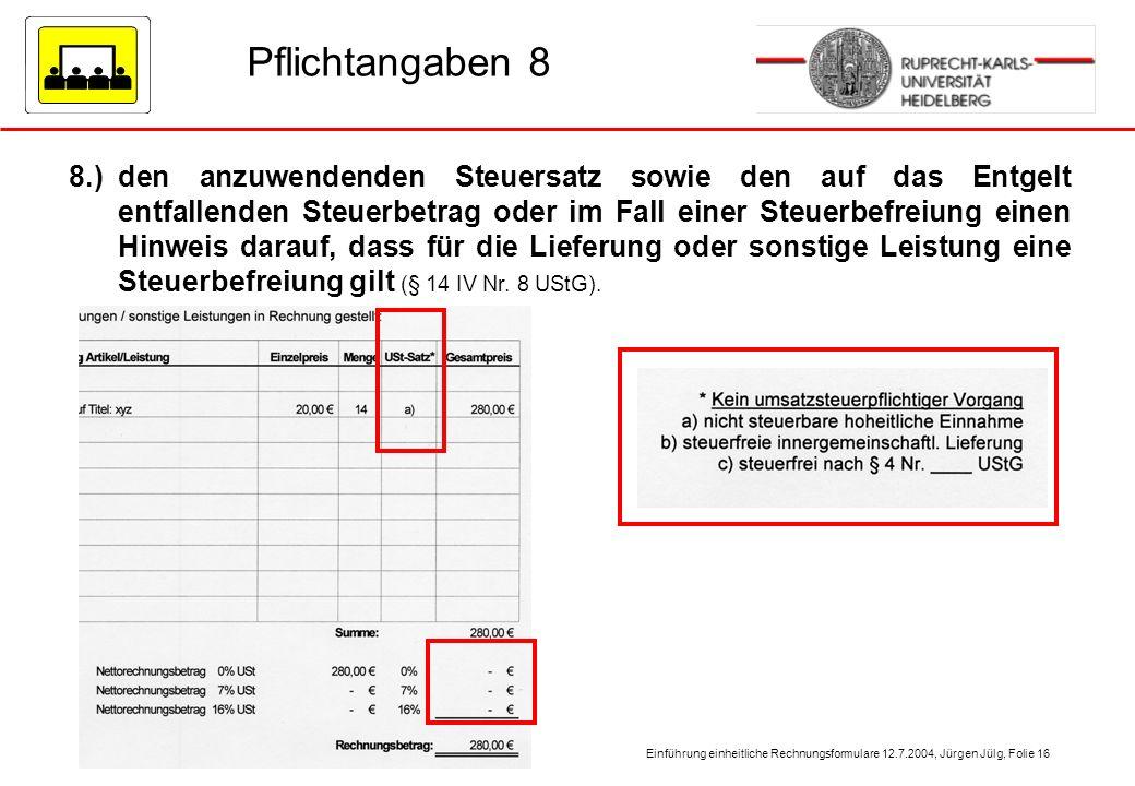 Einführung einheitliche Rechnungsformulare 12.7.2004, Jürgen Jülg, Folie 16 Pflichtangaben 8 8.)den anzuwendenden Steuersatz sowie den auf das Entgelt