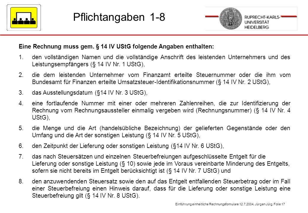 Einführung einheitliche Rechnungsformulare 12.7.2004, Jürgen Jülg, Folie 17 Pflichtangaben 1-8 Eine Rechnung muss gem. § 14 IV UStG folgende Angaben e