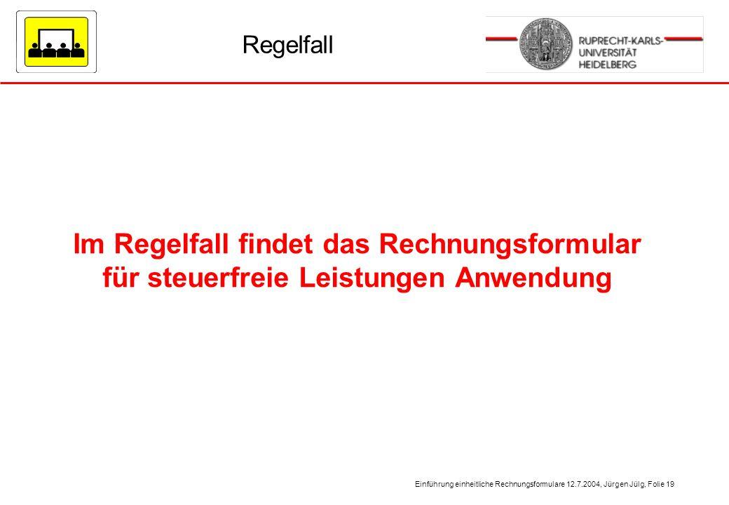 Einführung einheitliche Rechnungsformulare 12.7.2004, Jürgen Jülg, Folie 19 Regelfall Im Regelfall findet das Rechnungsformular für steuerfreie Leistu