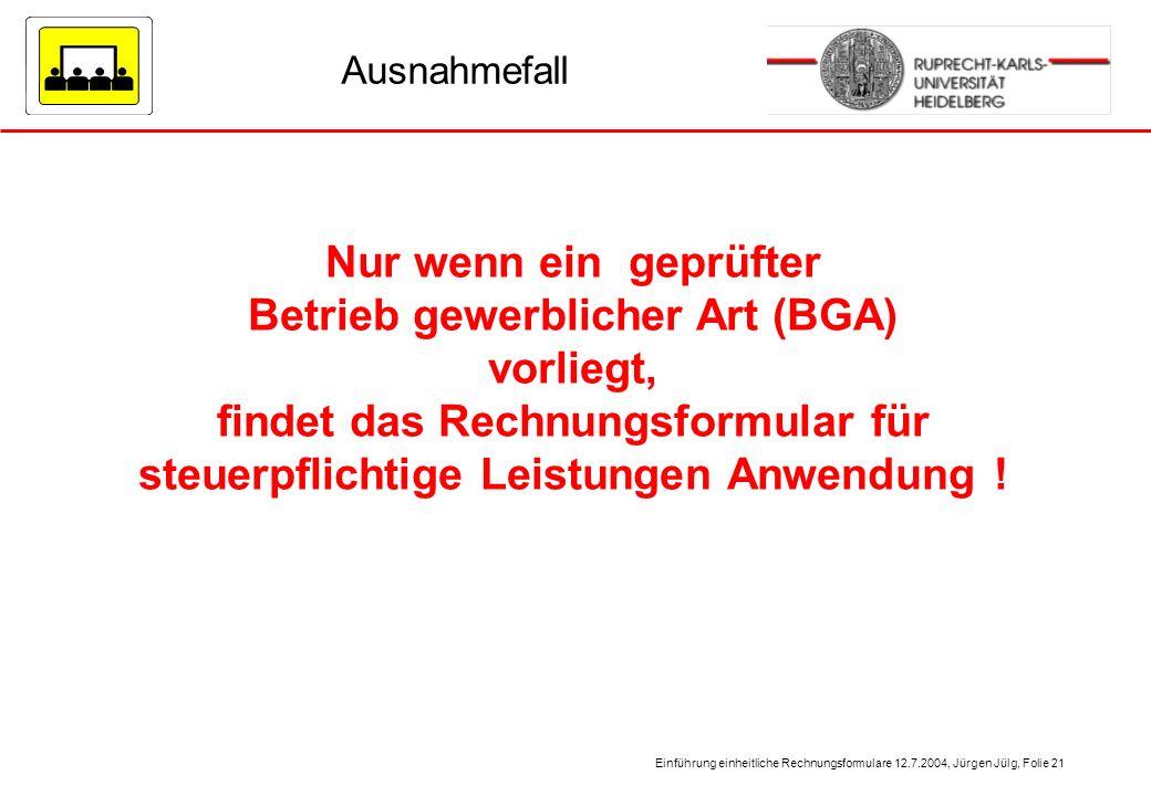 Einführung einheitliche Rechnungsformulare 12.7.2004, Jürgen Jülg, Folie 21 Ausnahmefall Nur wenn ein geprüfter Betrieb gewerblicher Art (BGA) vorlieg