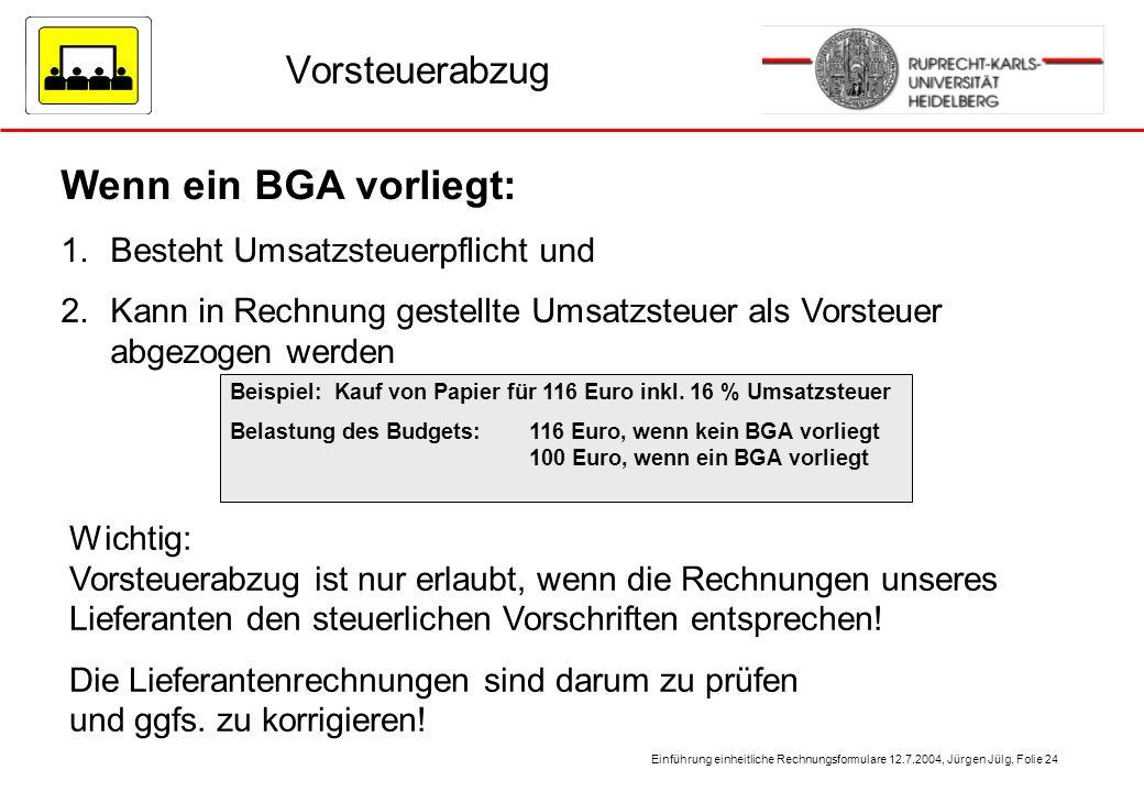 Einführung einheitliche Rechnungsformulare 12.7.2004, Jürgen Jülg, Folie 24 Vorsteuerabzug Wenn ein BGA vorliegt: 1.Besteht Umsatzsteuerpflicht und 2.