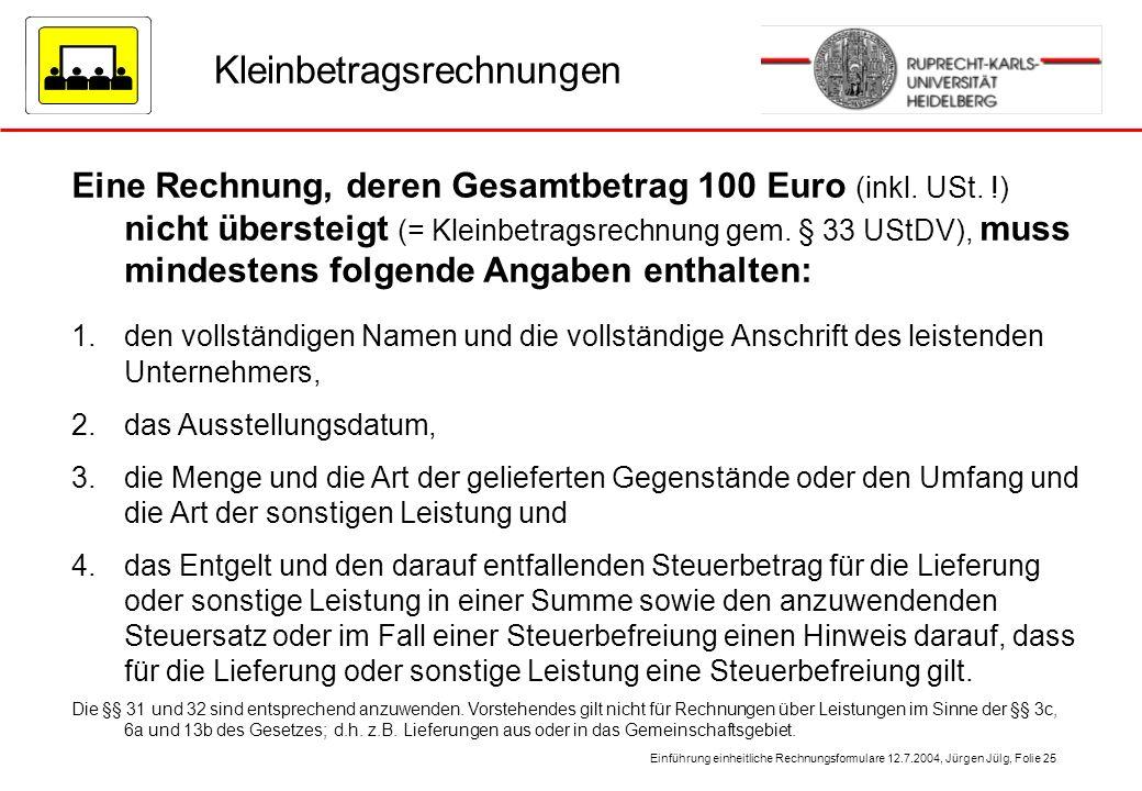 Einführung einheitliche Rechnungsformulare 12.7.2004, Jürgen Jülg, Folie 25 Kleinbetragsrechnungen Eine Rechnung, deren Gesamtbetrag 100 Euro (inkl. U