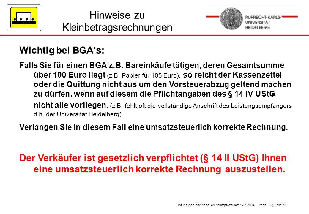 Einführung einheitliche Rechnungsformulare 12.7.2004, Jürgen Jülg, Folie 27 Hinweise zu Kleinbetragsrechnungen Wichtig bei BGAs: Falls Sie für einen B