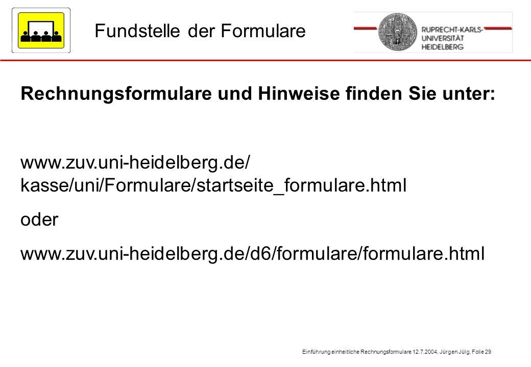 Einführung einheitliche Rechnungsformulare 12.7.2004, Jürgen Jülg, Folie 29 Rechnungsformulare und Hinweise finden Sie unter: www.zuv.uni-heidelberg.d