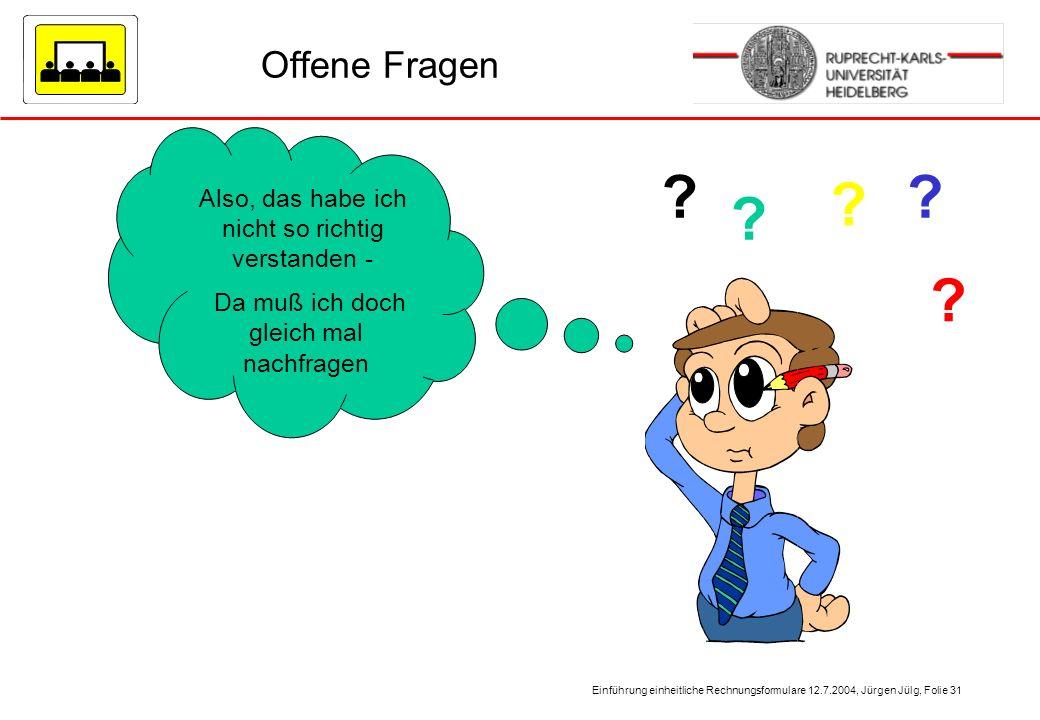 Einführung einheitliche Rechnungsformulare 12.7.2004, Jürgen Jülg, Folie 31 Offene Fragen Also, das habe ich nicht so richtig verstanden - Da muß ich