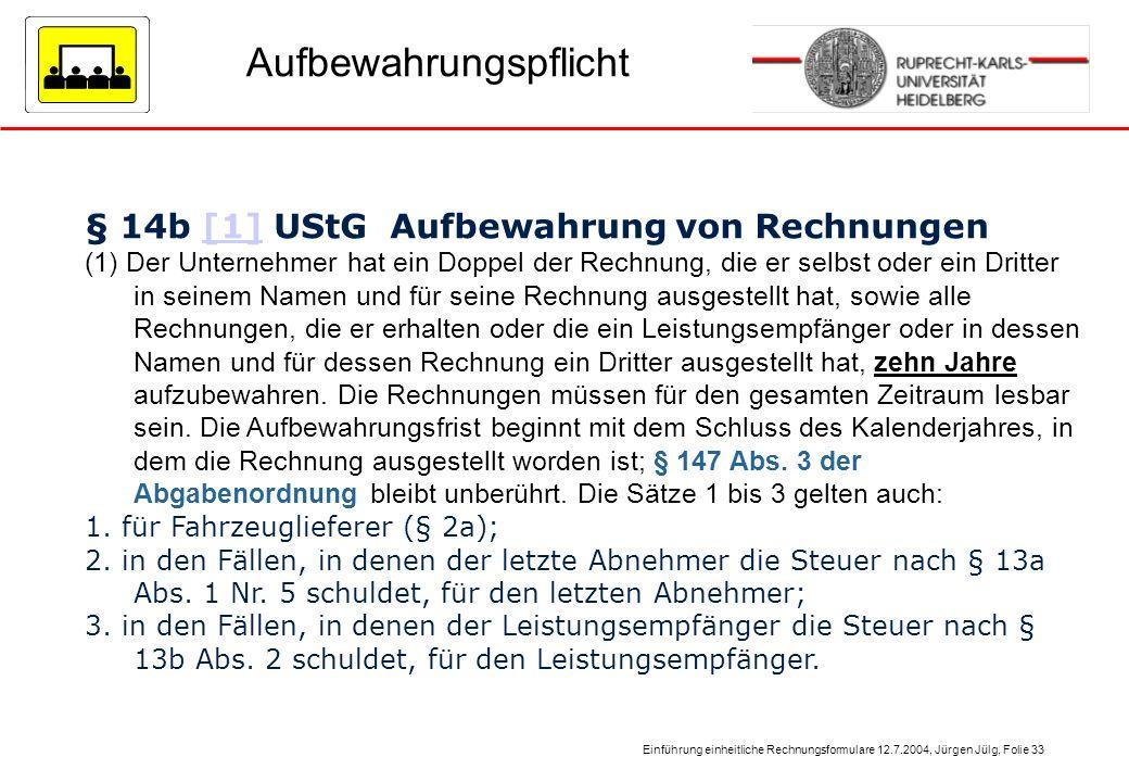 Einführung einheitliche Rechnungsformulare 12.7.2004, Jürgen Jülg, Folie 33 Aufbewahrungspflicht § 14b [1] UStG Aufbewahrung von Rechnungen[1] (1) Der