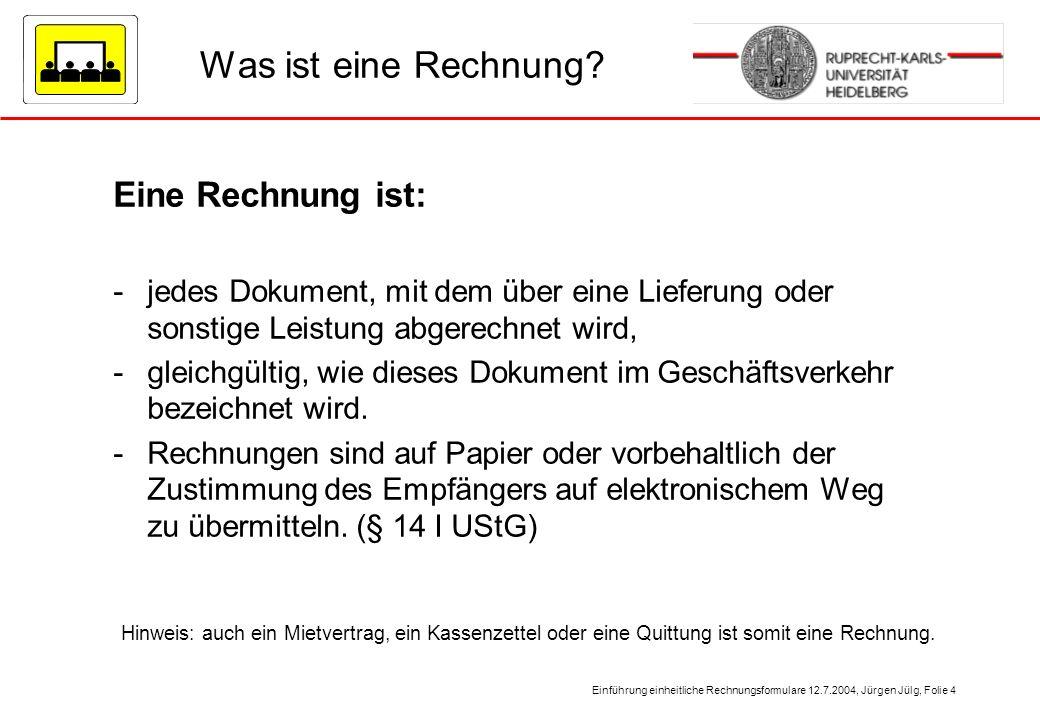 Einführung einheitliche Rechnungsformulare 12.7.2004, Jürgen Jülg, Folie 4 Was ist eine Rechnung? Eine Rechnung ist: -jedes Dokument, mit dem über ein