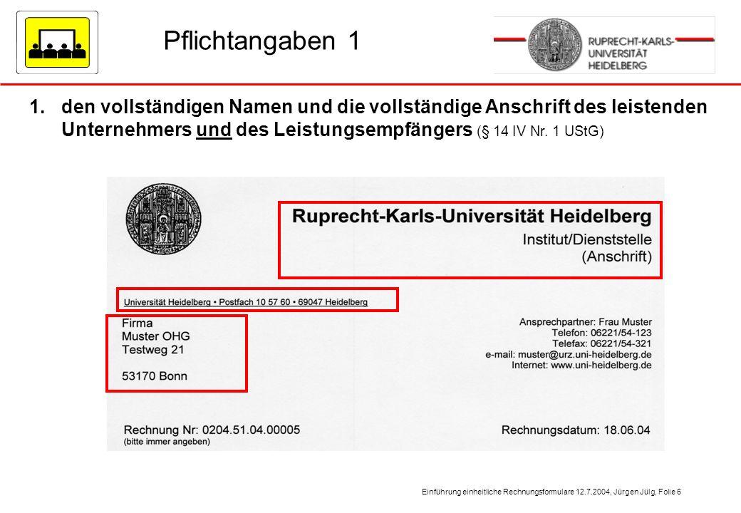 Einführung einheitliche Rechnungsformulare 12.7.2004, Jürgen Jülg, Folie 6 Pflichtangaben 1 1.den vollständigen Namen und die vollständige Anschrift d