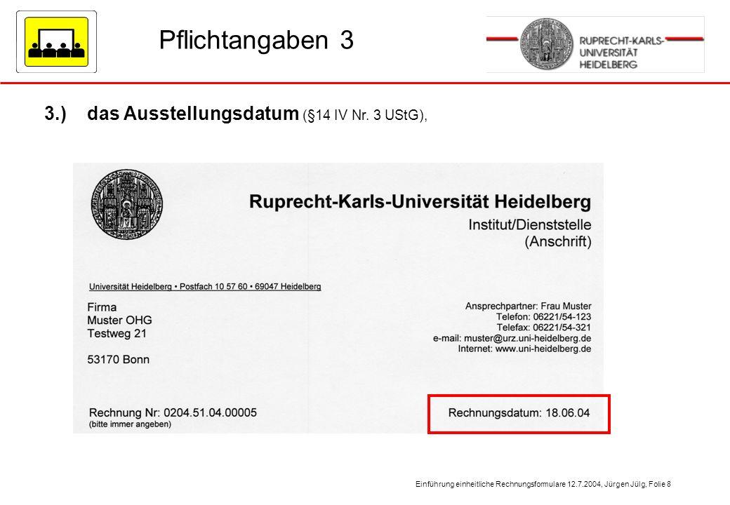 Einführung einheitliche Rechnungsformulare 12.7.2004, Jürgen Jülg, Folie 8 Pflichtangaben 3 3.) das Ausstellungsdatum (§14 IV Nr. 3 UStG),