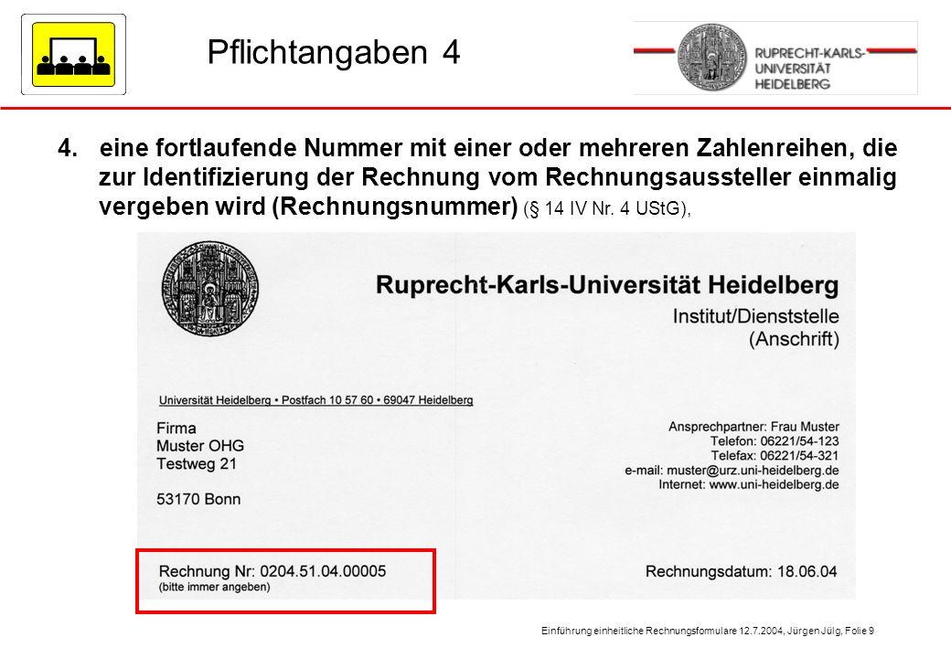Einführung einheitliche Rechnungsformulare 12.7.2004, Jürgen Jülg, Folie 9 Pflichtangaben 4 4. eine fortlaufende Nummer mit einer oder mehreren Zahlen