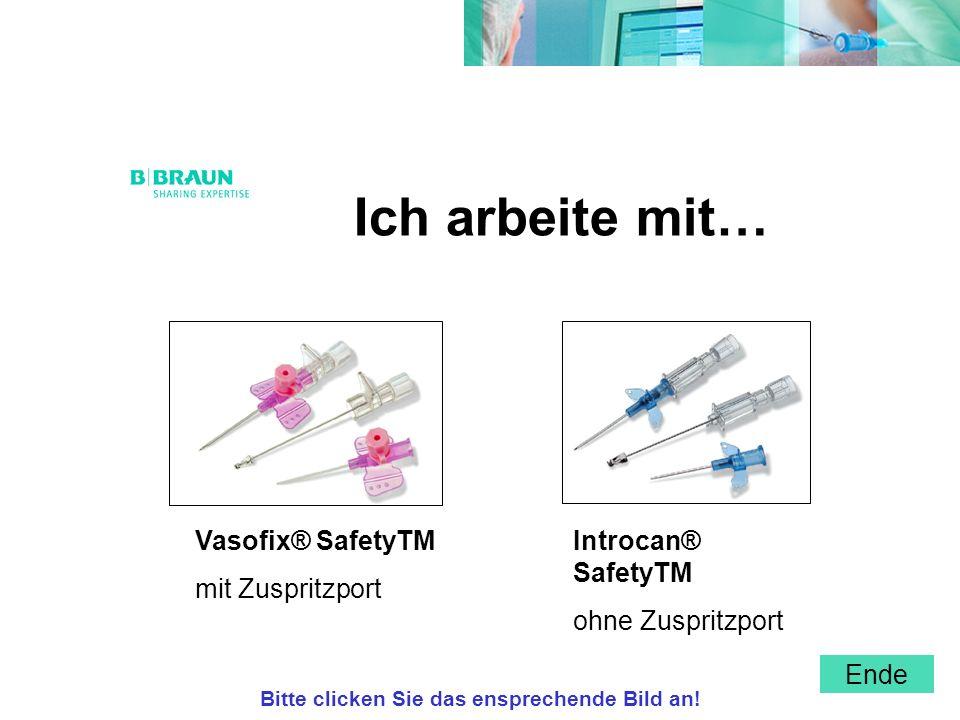 Ich arbeite mit… Vasofix® SafetyTM mit Zuspritzport Introcan® SafetyTM ohne Zuspritzport Bitte clicken Sie das ensprechende Bild an! Ende