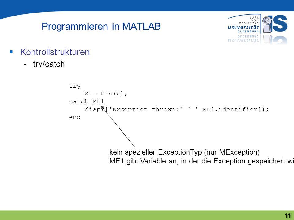 Kontrollstrukturen -try/catch Programmieren in MATLAB 11 try X = tan(x); catch ME1 disp(['Exception thrown:' ' ' ME1.identifier]); end kein spezieller
