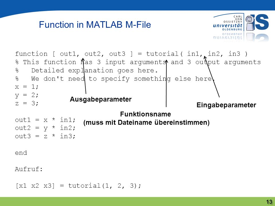 Function in MATLAB M-File 13 function [ out1, out2, out3 ] = tutorial( in1, in2, in3 ) % This function has 3 input arguments and 3 output arguments %