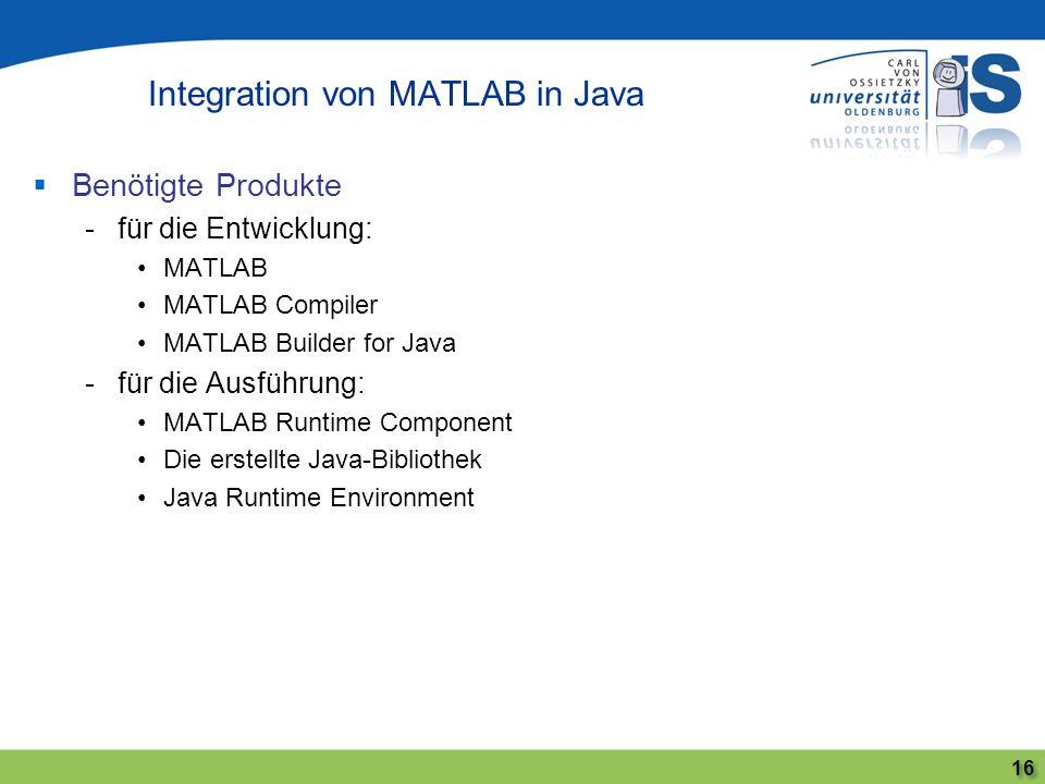 Benötigte Produkte -für die Entwicklung: MATLAB MATLAB Compiler MATLAB Builder for Java -für die Ausführung: MATLAB Runtime Component Die erstellte Ja
