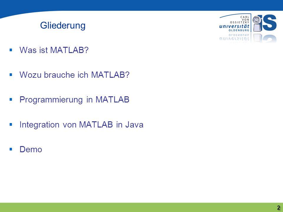 Was ist MATLAB? Wozu brauche ich MATLAB? Programmierung in MATLAB Integration von MATLAB in Java Demo Gliederung 2 2