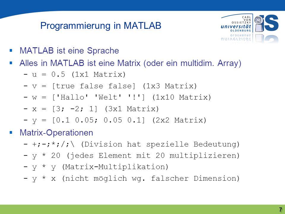MATLAB ist eine Sprache Alles in MATLAB ist eine Matrix (oder ein multidim. Array) -u = 0.5 (1x1 Matrix) -v = [true false false] (1x3 Matrix) -w = ['H
