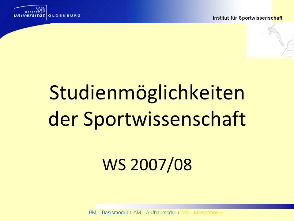 Institut für Sportwissenschaft BM – Basismodul / AM – Aufbaumodul / MM - Mastermodul Studienmöglichkeiten der Sportwissenschaft WS 2007/08