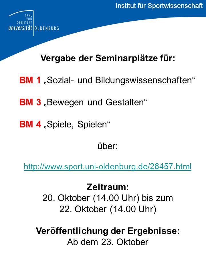 Vergabe der Seminarplätze für: BM 1 Sozial- und Bildungswissenschaften BM 3 Bewegen und Gestalten BM 4 Spiele, Spielen über: http://www.sport.uni-oldenburg.de/26457.html Zeitraum: 20.