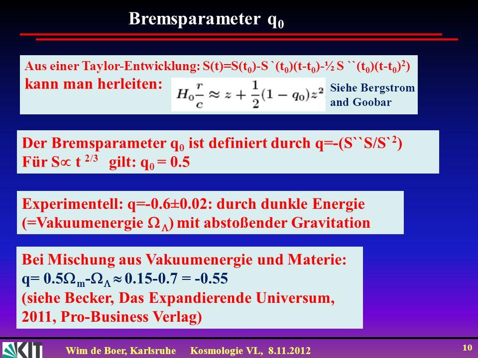 Wim de Boer, KarlsruheKosmologie VL, 8.11.2012 10 Bremsparameter q 0 Experimentell: q=-0.6±0.02: durch dunkle Energie (=Vakuumenergie ) mit abstoßende