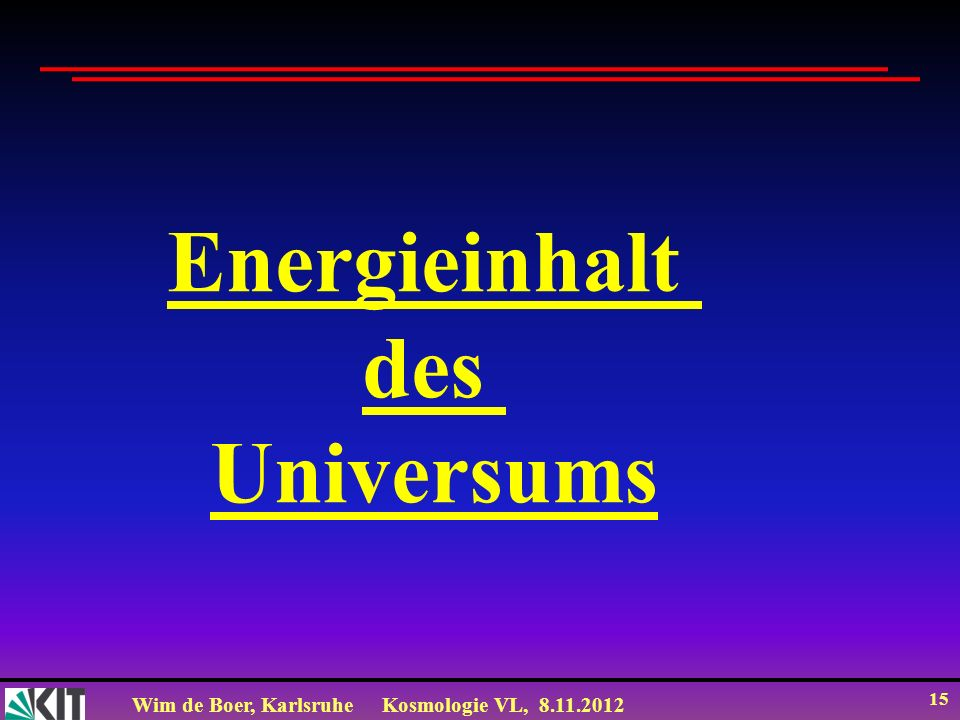Wim de Boer, KarlsruheKosmologie VL, 8.11.2012 15 Energieinhalt des Universums