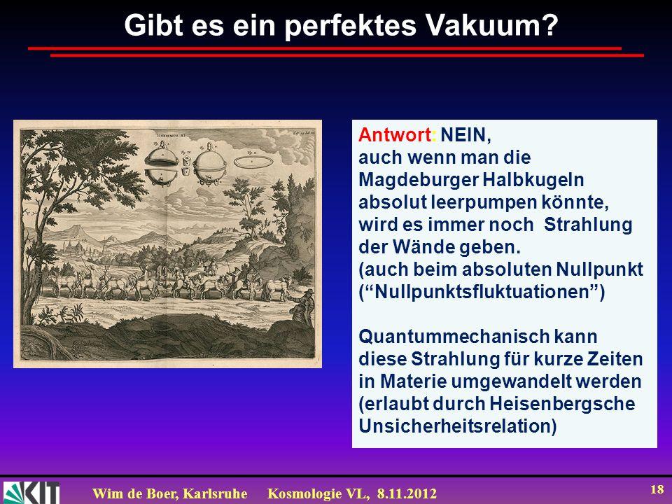 Wim de Boer, KarlsruheKosmologie VL, 8.11.2012 18 Gibt es ein perfektes Vakuum? Antwort: NEIN, auch wenn man die Magdeburger Halbkugeln absolut leerpu