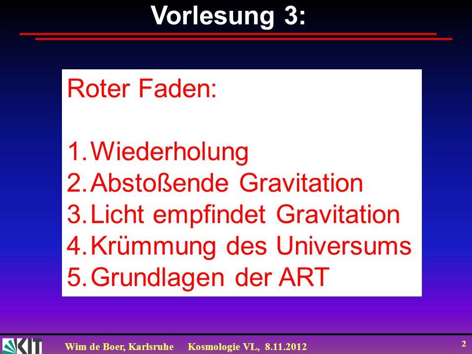 Wim de Boer, KarlsruheKosmologie VL, 8.11.2012 2 Vorlesung 3: Roter Faden: 1.Wiederholung 2.Abstoßende Gravitation 3.Licht empfindet Gravitation 4.Krü